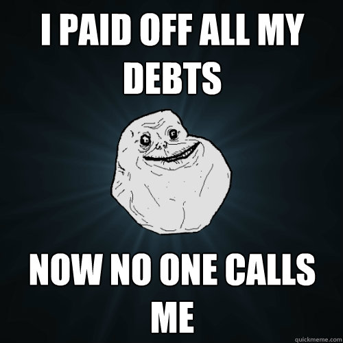 i paid off all my debts now no one calls me - Forever Alone
