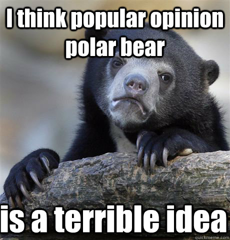 i think popular opinion polar bear is a terrible idea - Confession Bear