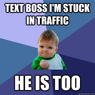text boss im stuck in traffic he is too - Success Kid