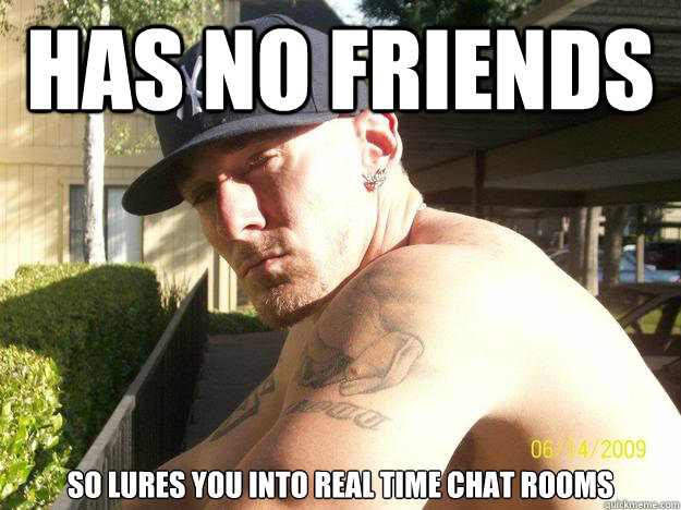 has no friends so lures you into real time chat rooms - Chad Elliott