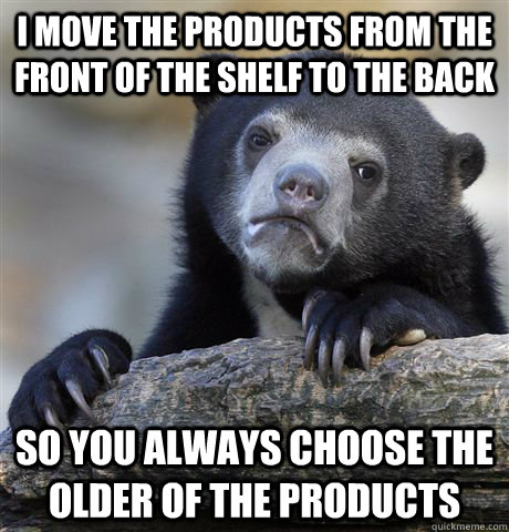 i move the products from the front of the shelf to the back  - Confession Bear
