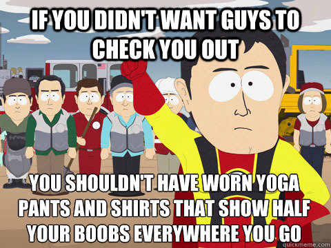 if you didnt want guys to check you out you shouldnt have  - Captain Hindsight