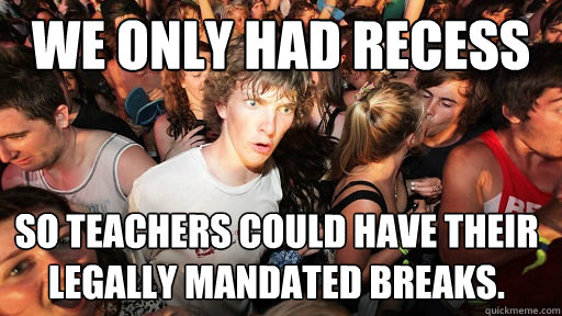 we only had recess so teachers could have their legally mand - Sudden Clarity Clarence