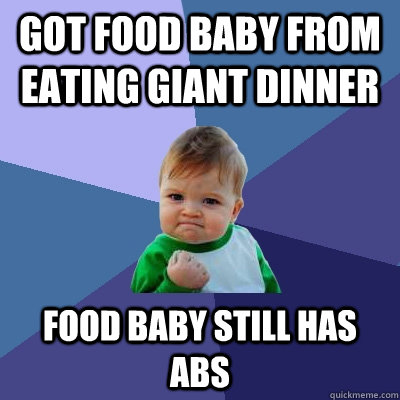 got food baby from eating giant dinner food baby still has a - Success Kid
