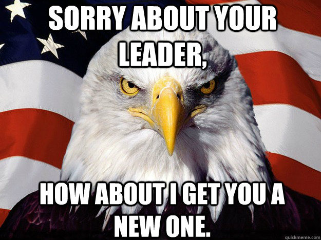 sorry about your leader how about i get you a new one - Patriotic Eagle