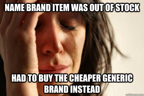 name brand item was out of stock had to buy the cheaper gene - First World Problems