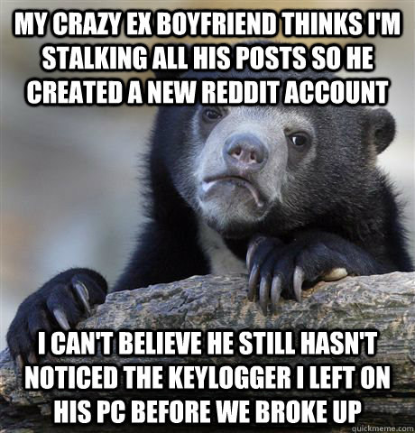 my crazy ex boyfriend thinks im stalking all his posts so h - confessionbear
