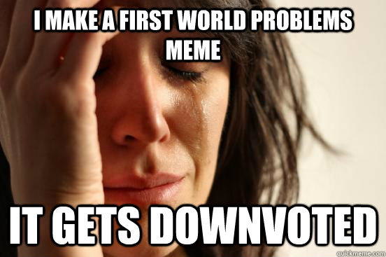 i make a first world problems meme it gets downvoted - First World Problems