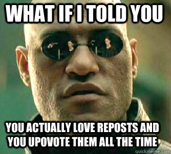 what if i told you you actually love reposts and you upovote - Matrix Morpheus