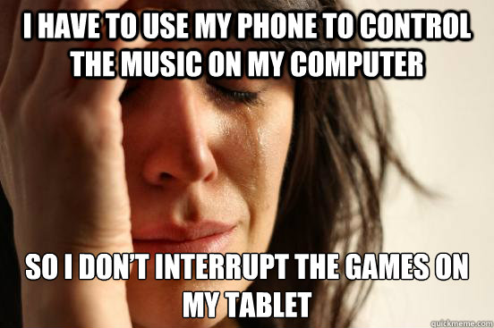 i have to use my phone to control the music on my computer s - First World Problems