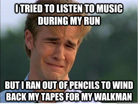 i tried to listen to music during my run but i ran out of pe - 1990s Problems