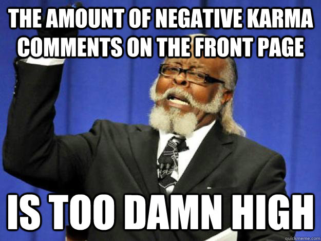the amount of negative karma comments on the front page is t - Toodamnhigh
