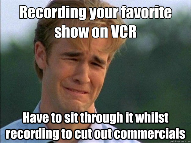 recording your favorite show on vcr have to sit through it w - Dawson Sad