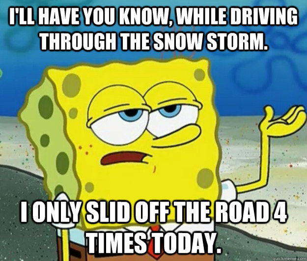 ill have you know while driving through the snow storm i  - Tough Spongebob