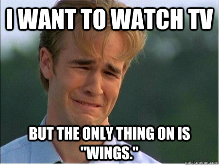 i want to watch tv but the only thing on is wings - 1990s Problems