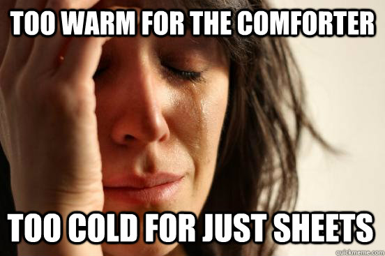 too warm for the comforter too cold for just sheets - firstworldproblems.pee