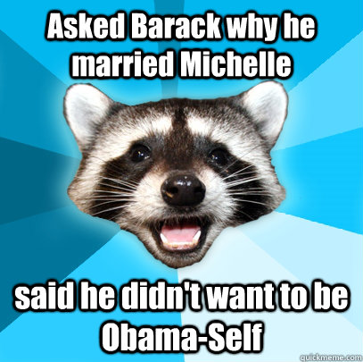 asked barack why he married michelle said he didnt want to  - Lame Pun Coon