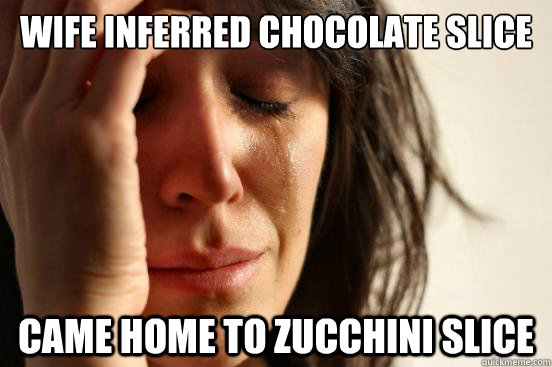 wife inferred chocolate slice came home to zucchini slice - First World Problems