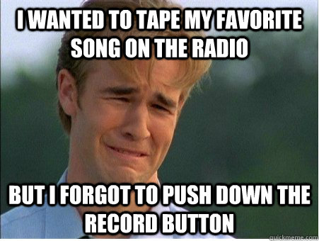 i wanted to tape my favorite song on the radio but i forgot - 1990s Problems