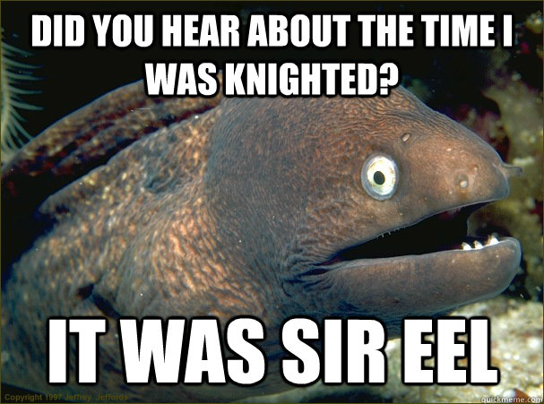 did you hear about the time i was knighted it was sir eel - Bad Joke Eel