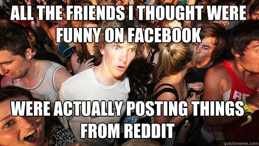 all the friends i thought were funny on facebook were actua - Sudden Clarity Clarence