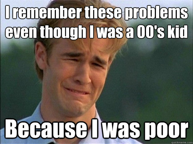i remember these problems even though i was a 00s kid becau - Dawson Sad