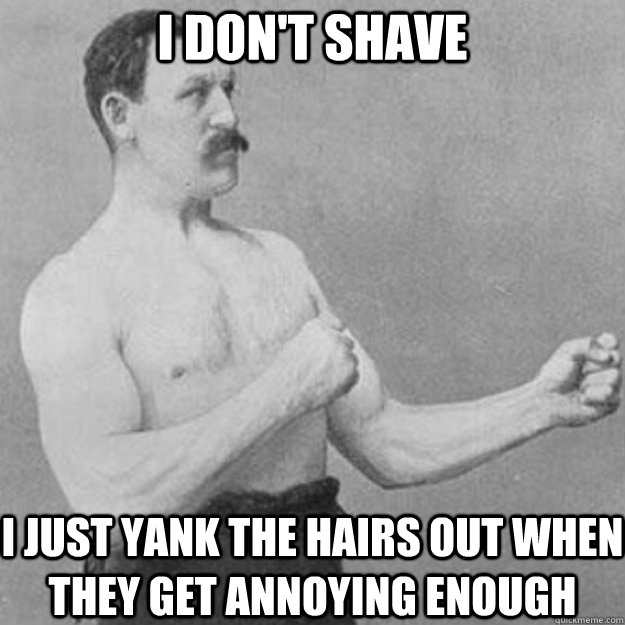 i dont shave i just yank the hairs out when they get annoyi - overly manly man