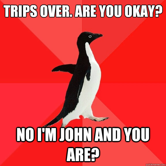 trips over are you okay no im john and you are - Socially Awesome Penguin