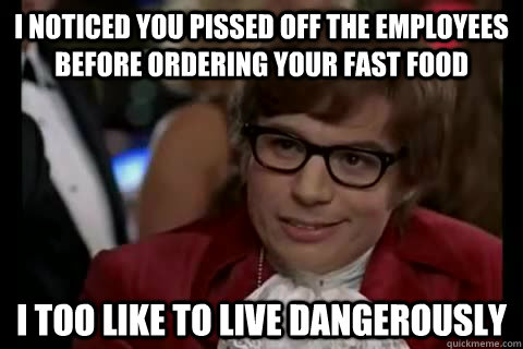 i noticed you pissed off the employees before ordering your  - Dangerously - Austin Powers