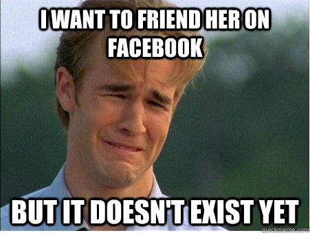 i want to friend her on facebook but it doesnt exist yet - 1990s Problems