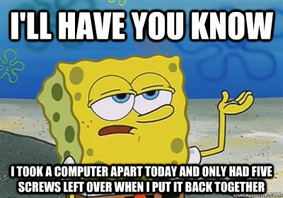 ill have you know i took a computer apart today and only ha - sponge