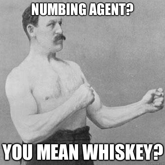 Numbing agent you mean whiskey - overly manly man