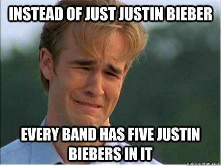 instead of just justin bieber every band has five justin bie - 1990s Problems