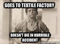 goes to textile factory doesnt die in horrible accident -