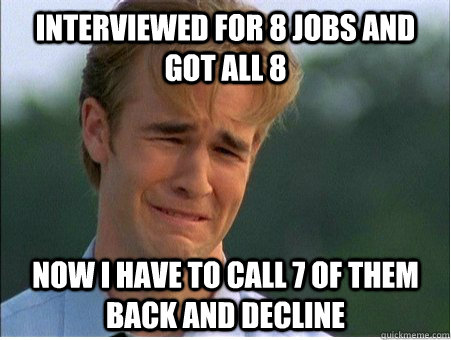 interviewed for 8 jobs and got all 8 now i have to call 7 of - 1990s Problems