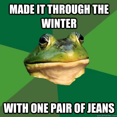 made it through the winter with one pair of jeans - Foul Bachelor Frog