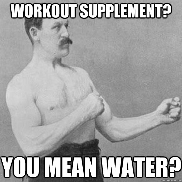 workout supplement you mean water - overly manly man