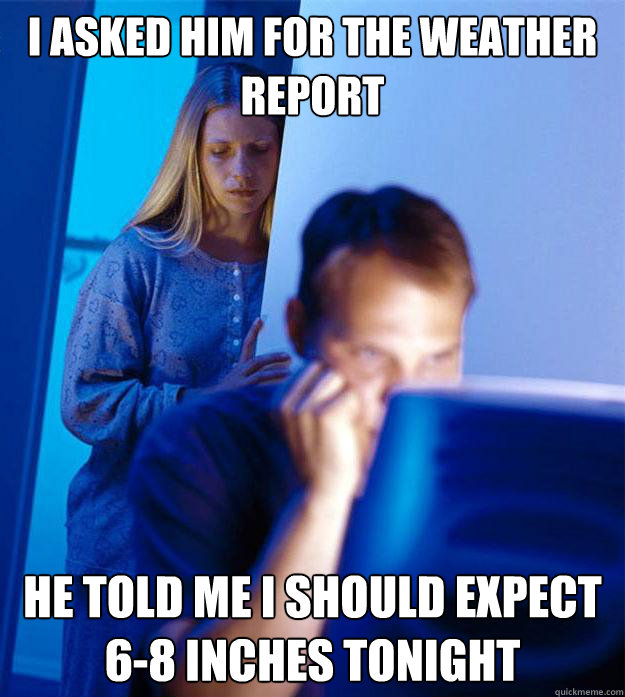 i asked him for the weather report he told me i should expec - RedditorsWife