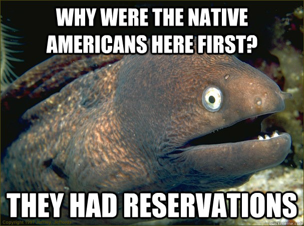 why were the native americans here first they had reservati - Bad Joke Eel