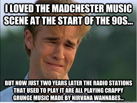 i loved the madchester music scene at the start of the 90s - 1990s Problems
