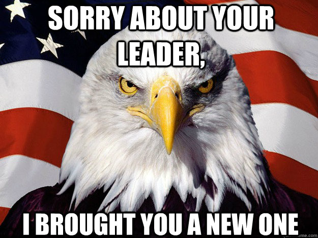 sorry about your leader i brought you a new one - Patriotic Eagle