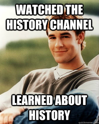 watched the history channel learned about history - Late 90s kid advantages