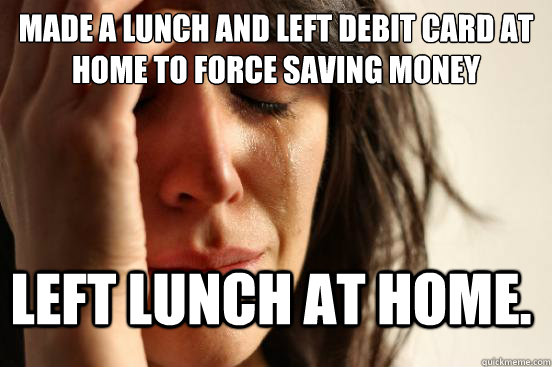 made a lunch and left debit card at home to force saving mon - FirstWorldProblems