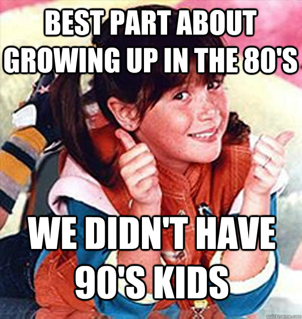 best part about growing up in the 80s we didnt have 90s k - Wheres the Beef