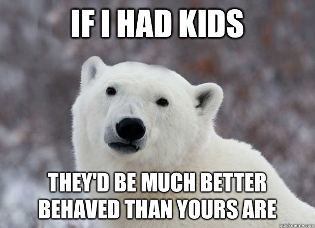 If I had kids Theyd be much better behaved than yours are - Popular Opinion Polar Bear