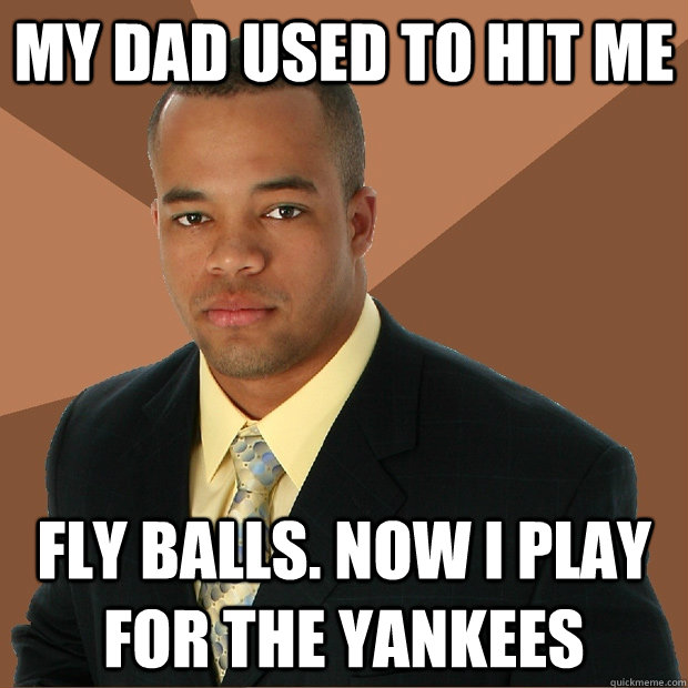 my dad used to hit me fly balls now i play for the yankees - Successful Black Man
