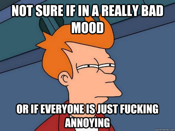 not sure if in a really bad mood or if everyone is just fuck - Futurama Fry