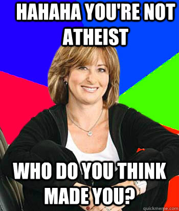 hahaha youre not atheist who do you think made you - Sheltering Suburban Mom