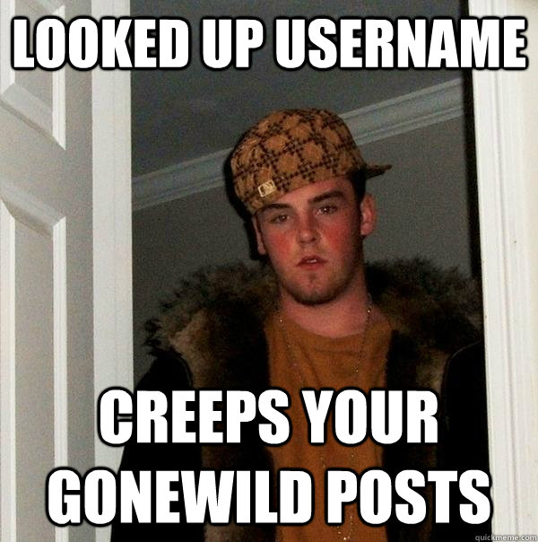 looked up username creeps your gonewild posts - Scumbag Steve
