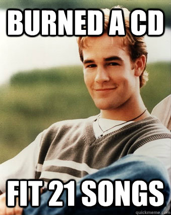 burned a cd fit 21 songs - Late 90s kid advantages